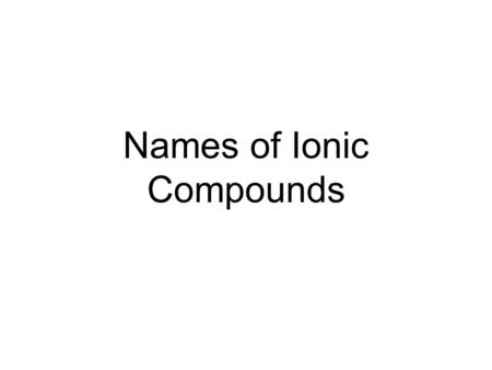 Names of Ionic Compounds. Naming Ionic Compounds When naming ionic compounds the following steps are followed: