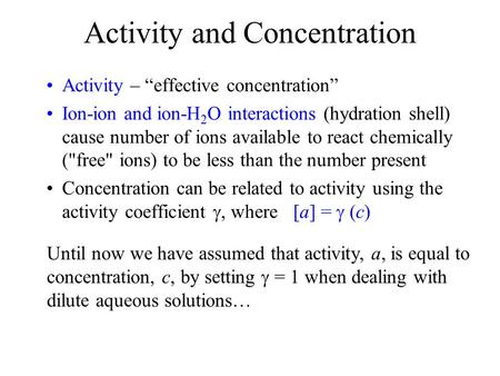 "Activity and Concentration Activity – ""effective concentration"" Ion-ion and ion-H 2 O interactions (hydration shell) cause number of ions available to."
