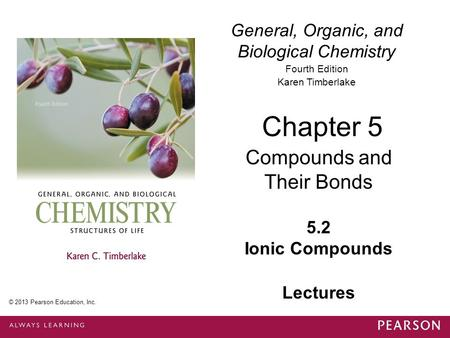 General, Organic, and Biological Chemistry Fourth Edition Karen Timberlake 5.2 Ionic Compounds Chapter 5 Compounds and Their Bonds © 2013 Pearson Education,