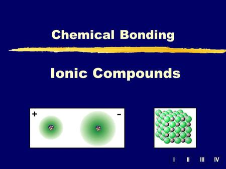 IIIIIIIV Ionic Compounds Chemical Bonding. B. Lewis Structures zIonic – show transfer of e -