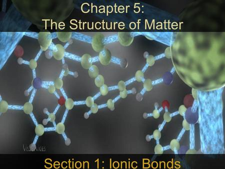 Chapter 5: The Structure of Matter Section 1: Ionic Bonds.