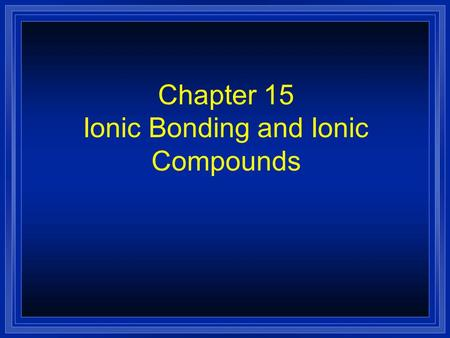 Chapter 15 Ionic Bonding and Ionic Compounds Section 15.1 Electron Configuration in Ionic Bonding l OBJECTIVES: –Use the periodic table to infer the.