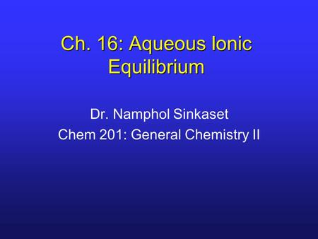 Ch. 16: Aqueous Ionic Equilibrium Dr. Namphol Sinkaset Chem 201: General Chemistry II.