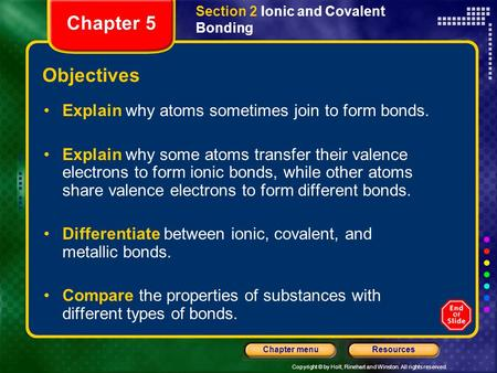 Copyright © by Holt, Rinehart and Winston. All rights reserved. ResourcesChapter menu Section 2 Ionic and Covalent Bonding Objectives Explain why atoms.