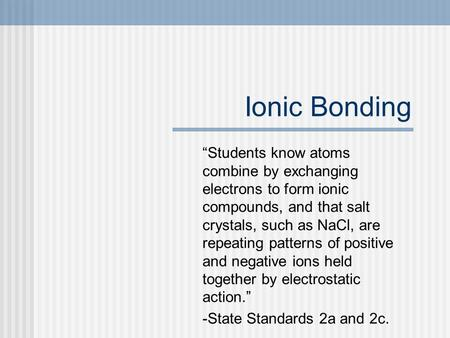 "Ionic Bonding ""Students know atoms combine by exchanging electrons to form ionic compounds, and that salt crystals, such as NaCl, are repeating patterns."
