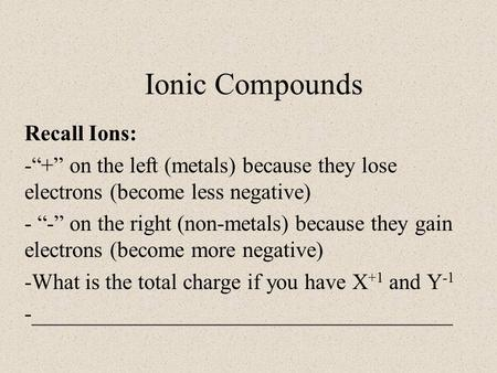 "Ionic Compounds Recall Ions: -""+"" on the left (metals) because they lose electrons (become less negative) - ""-"" on the right (non-metals) because they."