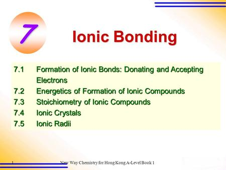 New Way Chemistry for Hong Kong A-Level Book 11 7.1Formation of Ionic Bonds: Donating and Accepting Electrons 7.2 Energetics of Formation of Ionic Compounds.