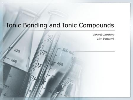 Ionic Bonding and Ionic Compounds General Chemistry Mrs. Deiseroth.