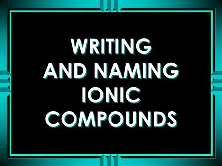 WRITING AND NAMING IONIC COMPOUNDS. ATOMS COMBINE IN SIMPLE WHOLE NUMBER RATIOS TO BECOME MORE STABLE THE SMALLEST UNIT OF ATOMIC COMBINATIONS THAT RETAINS.