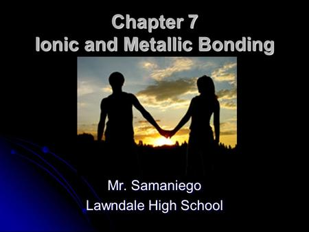 Chapter 7 Ionic and Metallic Bonding Mr. Samaniego Lawndale High School.