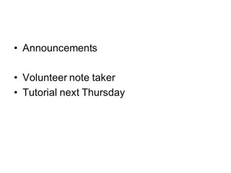 Announcements Volunteer note taker Tutorial next Thursday.