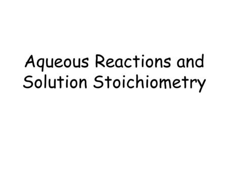 Aqueous Reactions and Solution Stoichiometry. Aqueous Solutions Aqueous solutions are solutions in which water does the dissolving. –Solute – material.