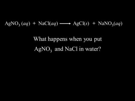 AgNO 3 (aq) + NaCl(aq) AgCl(s) + NaNO 3 (aq) What happens when you put AgNO 3 and NaCl in water?