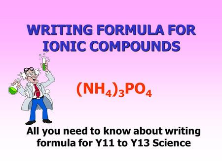 WRITING FORMULA FOR IONIC COMPOUNDS All you need to know about writing formula for Y11 to Y13 Science (NH 4 ) 3 PO 4.