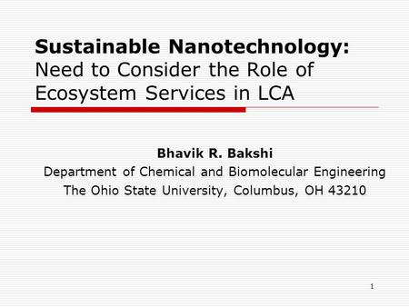 1 Sustainable Nanotechnology: Need to Consider the Role of Ecosystem Services in LCA Bhavik R. Bakshi Department of Chemical and Biomolecular Engineering.