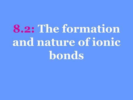 8.2: The formation and nature of ionic bonds. Objectives Describe the formation of ionic bonds Account for many of the physical properties of an ionic.