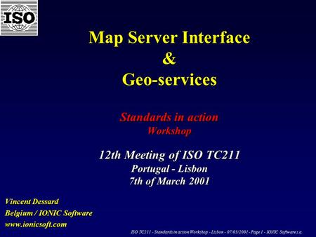 ISO TC211 - Standards in action Workshop - Lisbon - 07/03/2001 - Page 1 - IONIC Software s.a. Map Server Interface & Geo-services Standards in action Workshop.