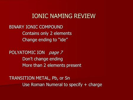 "IONIC NAMING REVIEW BINARY IONIC COMPOUND Contains only 2 elements Change ending to ""ide"" POLYATOMIC ION page 7 Don't change ending More than 2 elements."