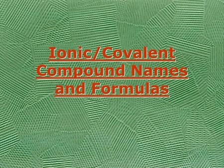 Ionic/Covalent Compound Names and Formulas Ionic/Covalent Compound Names and Formulas.