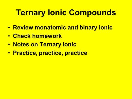 Ternary Ionic Compounds Review monatomic and binary ionic Check homework Notes on Ternary ionic Practice, practice, practice.