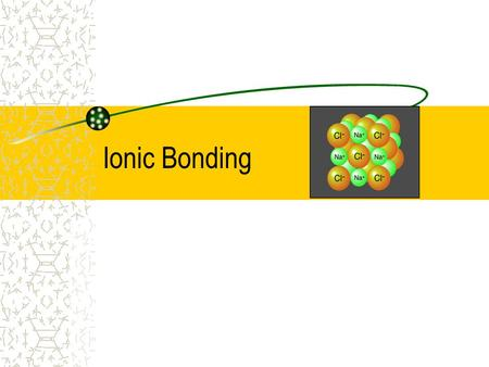 Ionic Bonding. A. Bond Types 3 Types of Bonds 1.Ionic Bond 2.Covalent Bond 3. Metallic Bond Electron transfer from a metal to a nonmetal Electrons are.