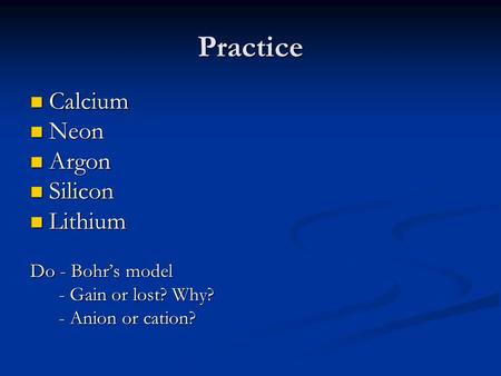 Practice Calcium Calcium Neon Neon Argon Argon Silicon Silicon Lithium Lithium Do - Bohr's model - Gain or lost? Why? - Gain or lost? Why? - Anion or cation?