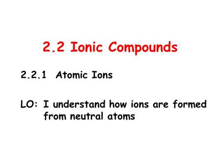 2.2 Ionic Compounds 2.2.1 Atomic Ions LO:I understand how ions are formed from neutral atoms.