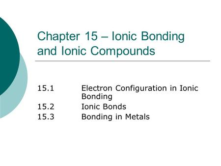 Chapter 15 – Ionic Bonding and Ionic Compounds 15.1Electron Configuration in Ionic Bonding 15.2Ionic Bonds 15.3Bonding in Metals.