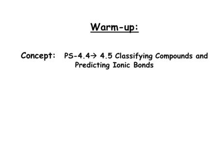 Warm-up: Concept: PS-4.4  4.5 Classifying Compounds and Predicting Ionic Bonds.