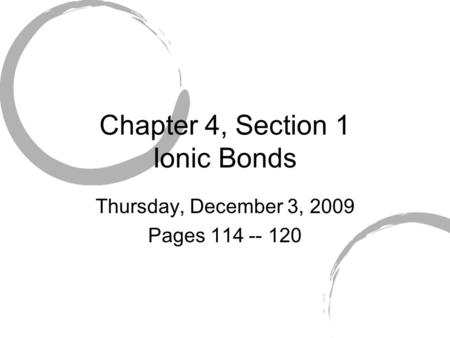 Chapter 4, Section 1 Ionic Bonds Thursday, December 3, 2009 Pages 114 -- 120.
