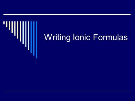 Writing Ionic Formulas. Ionic Compounds  Things you should know: Ionic = metal-nonmetal combo of elements Metal: loses e- to become stable; positive.