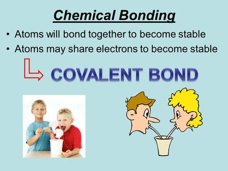 Chemical Bonding Atoms will bond together to become stable Atoms may share electrons to become stable.