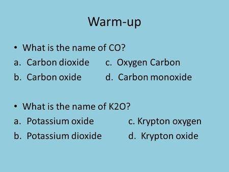 Warm-up What is the name of CO? a.Carbon dioxidec. Oxygen Carbon b.Carbon oxided. Carbon monoxide What is the name of K2O? a.Potassium oxidec. Krypton.