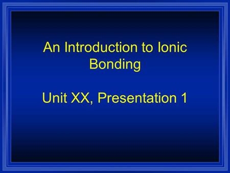 An Introduction to Ionic Bonding Unit XX, Presentation 1.