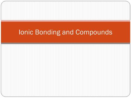 Ionic Bonding and Compounds. Valance Electrons Electrons in the highest occupied energy level of an element's atoms Group 1A – 1 ve 2A – 2 ve 3A – 3 ve.