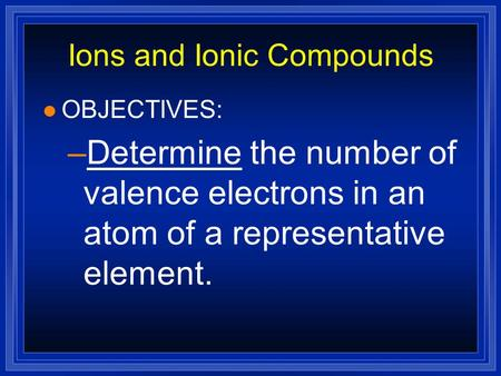 Ions and Ionic Compounds l OBJECTIVES: –Determine the number of valence electrons in an atom of a representative element.