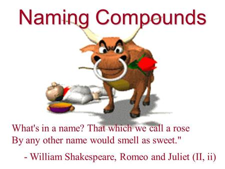 Naming Compounds What's in a name? That which we call a rose By any other name would smell as sweet. - William Shakespeare, Romeo and Juliet (II, ii)