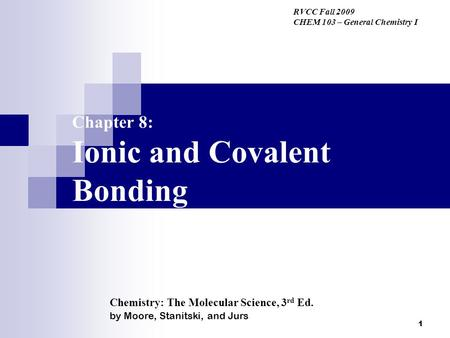 1 Chapter 8: Ionic and Covalent Bonding RVCC Fall 2009 CHEM 103 – General Chemistry I Chemistry: The Molecular Science, 3 rd Ed. by Moore, Stanitski, and.