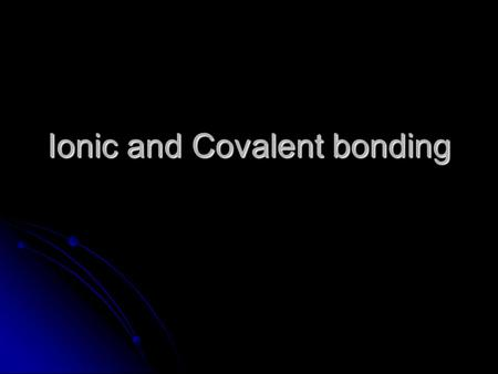 Ionic and Covalent bonding. Bonds All atoms are trying to get enough electrons so that their valence shell is full. All atoms are trying to get enough.