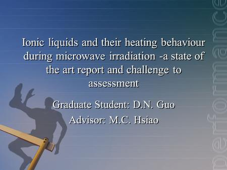 Ionic liquids and their heating behaviour during microwave irradiation -a state of the art report and challenge to assessment Graduate Student: D.N. Guo.
