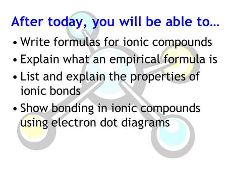 After today, you will be able to… Write formulas for ionic compounds Explain what an empirical formula is List and explain the properties of ionic bonds.