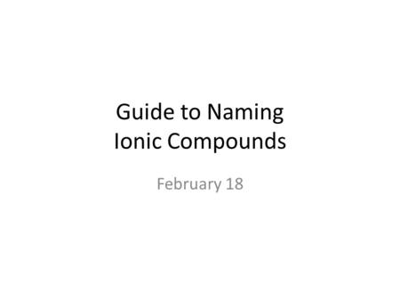 Guide to Naming Ionic Compounds February 18. Cations (+) – The name of a cation is the same as the name of the element – Find name either on the periodic.