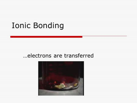 Ionic Bonding …electrons are transferred. Guiding Questions? What is that? How do we figure out what the chemical formula is? What does it mean to be.