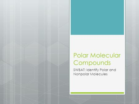 Polar Molecular Compounds SWBAT: Identify Polar and Nonpolar Molecules.