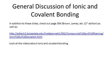 General Discussion of Ionic and Covalent Bonding In addition to these slides, check out page 304 (Brown, Lemay, etc 12 th edition) as well as: