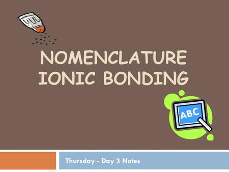 NOMENCLATURE IONIC BONDING Thursday - Day 3 Notes.