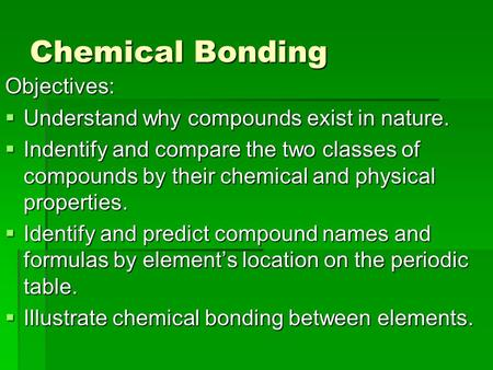 Chemical <strong>Bonding</strong> Objectives:  Understand why compounds exist in nature.  Indentify <strong>and</strong> compare the two classes of compounds by their chemical <strong>and</strong> physical.