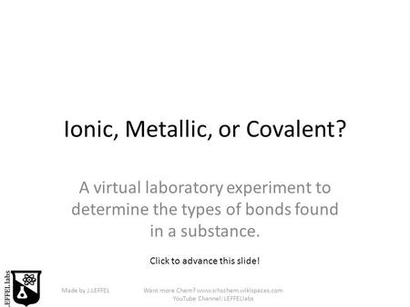 Made by J.LEFFELWant more Chem? www.srhschem.wikispaces.com YouTube Channel: LEFFELlabs Ionic, Metallic, or Covalent? A virtual laboratory experiment to.