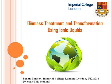 Biomass Treatment and Transformation Using Ionic Liquids Sanan Eminov, Imperial College London, London, UK, 2013 2 nd year PhD student.