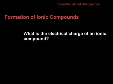Formation of Ionic Compounds What is the electrical charge of an ionic compound? 7.2.